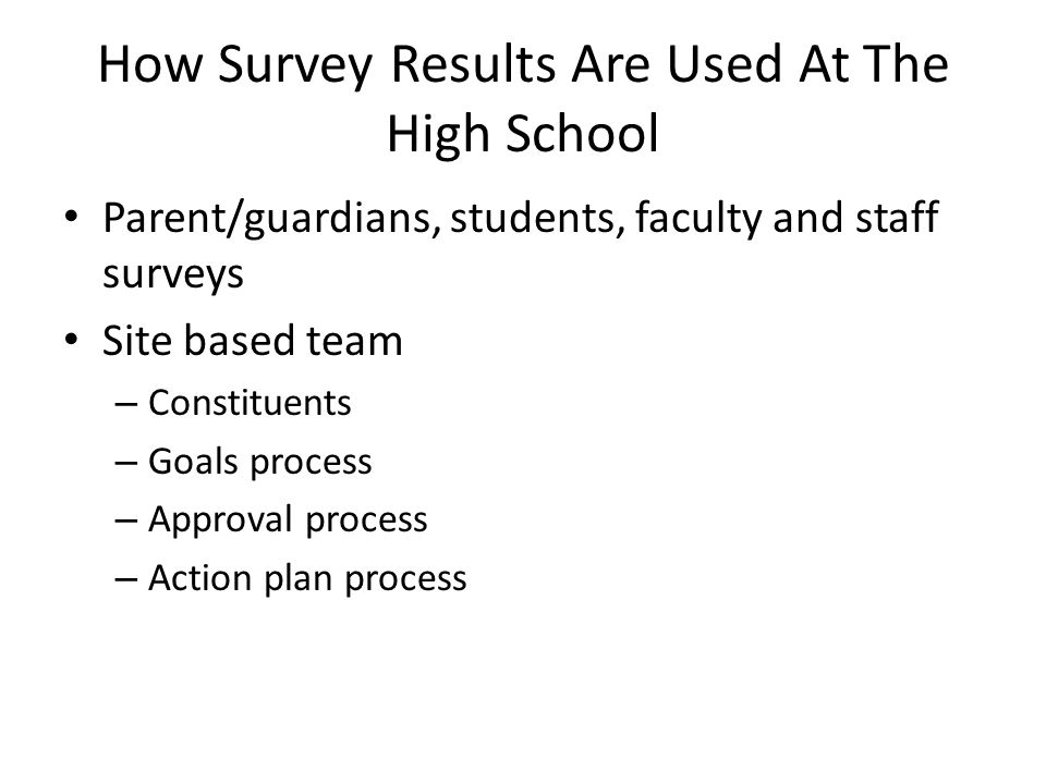 How Survey Results Are Used At The High School Parent/guardians, students, faculty and staff surveys Site based team – Constituents – Goals process – Approval process – Action plan process