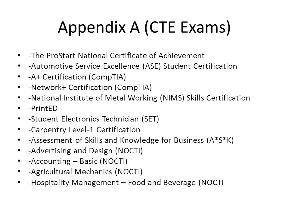 Appendix A (CTE Exams) -The ProStart National Certificate of Achievement -Automotive Service Excellence (ASE) Student Certification -A+ Certification (CompTIA) -Network+ Certification (CompTIA) -National Institute of Metal Working (NIMS) Skills Certification -PrintED -Student Electronics Technician (SET) -Carpentry Level-1 Certification -Assessment of Skills and Knowledge for Business (A*S*K) -Advertising and Design (NOCTI) -Accounting – Basic (NOCTI) -Agricultural Mechanics (NOCTI) -Hospitality Management – Food and Beverage (NOCTI