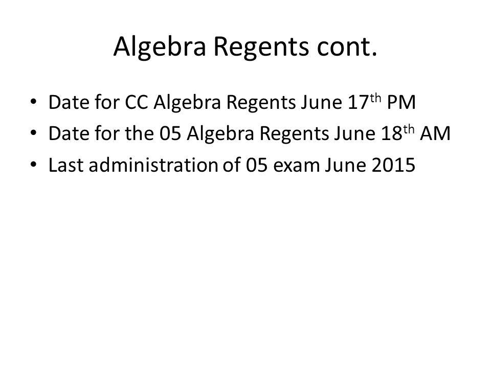 Algebra Regents cont. Date for CC Algebra Regents June 17 th PM Date for the 05 Algebra Regents June 18 th AM Last administration of 05 exam June 2015