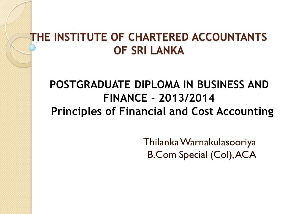THE INSTITUTE OF CHARTERED ACCOUNTANTS OF SRI LANKA THE INSTITUTE OF CHARTERED ACCOUNTANTS OF SRI LANKA Thilanka Warnakulasooriya B.Com Special (Col), ACA POSTGRADUATE DIPLOMA IN BUSINESS AND FINANCE - 2013/2014 Principles of Financial and Cost Accounting