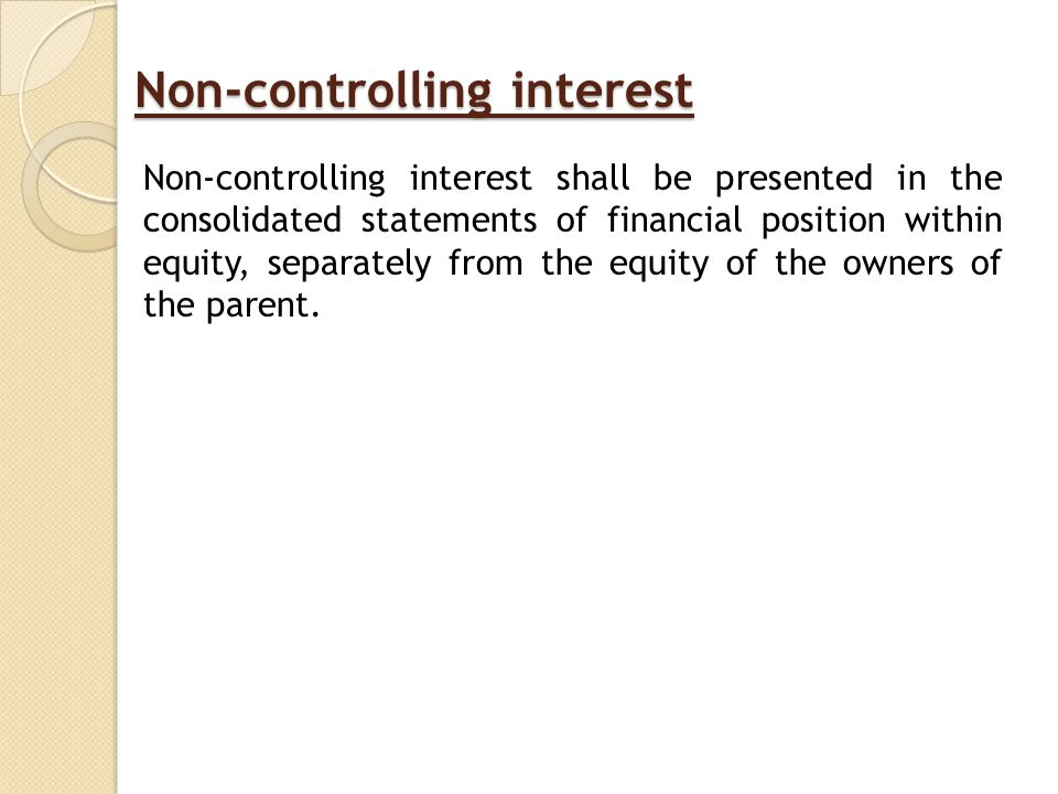 Non-controlling interest Non-controlling interest shall be presented in the consolidated statements of financial position within equity, separately from the equity of the owners of the parent.