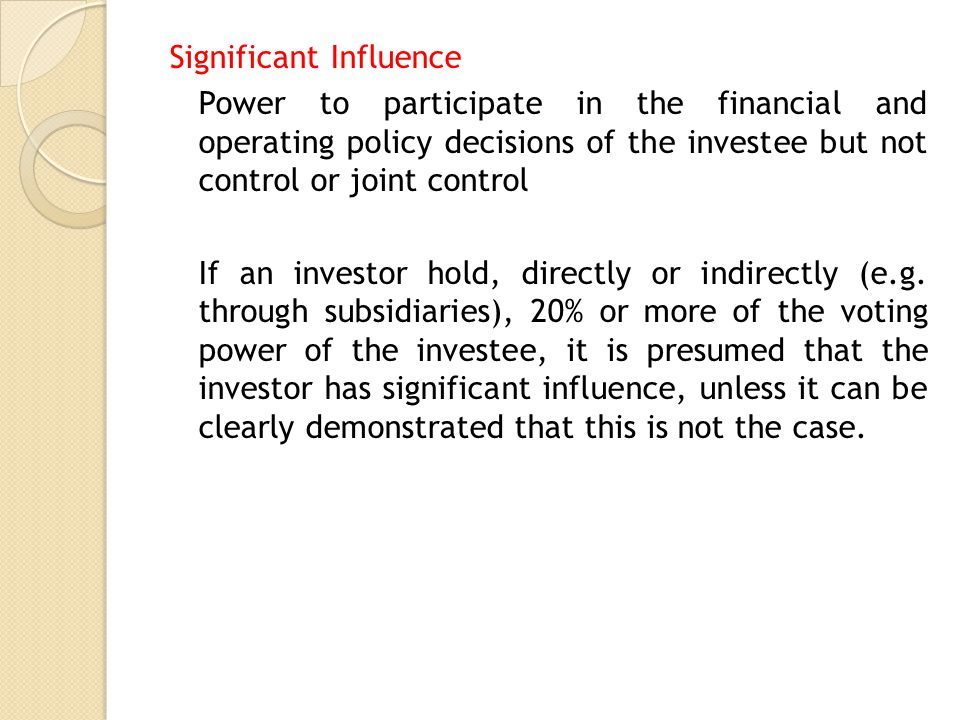 Significant Influence Power to participate in the financial and operating policy decisions of the investee but not control or joint control If an investor hold, directly or indirectly (e.g.