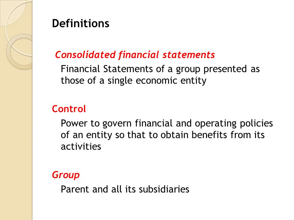 Definitions Consolidated financial statements Financial Statements of a group presented as those of a single economic entity Control Power to govern financial and operating policies of an entity so that to obtain benefits from its activities Group Parent and all its subsidiaries