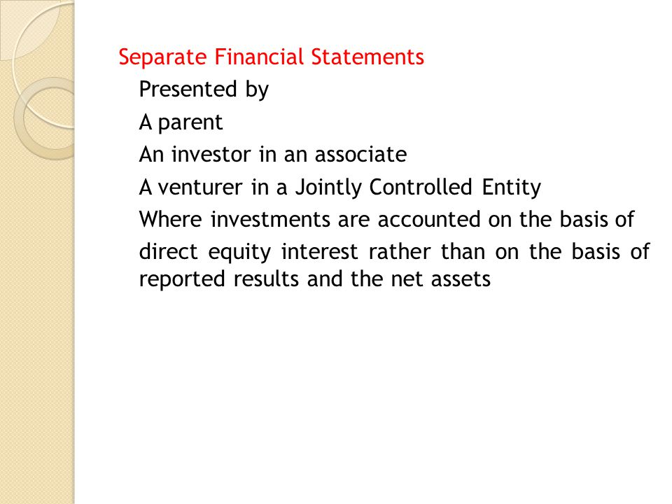 Separate Financial Statements Presented by A parent An investor in an associate A venturer in a Jointly Controlled Entity Where investments are accounted on the basis of direct equity interest rather than on the basis of reported results and the net assets