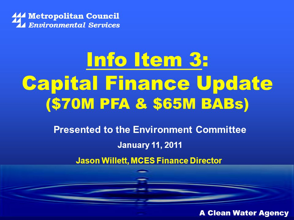 Metropolitan Council Environmental Services A Clean Water Agency Presented to the Environment Committee January 11, 2011 Info Item 3: Capital Finance Update ($70M PFA & $65M BABs) Jason Willett, MCES Finance Director