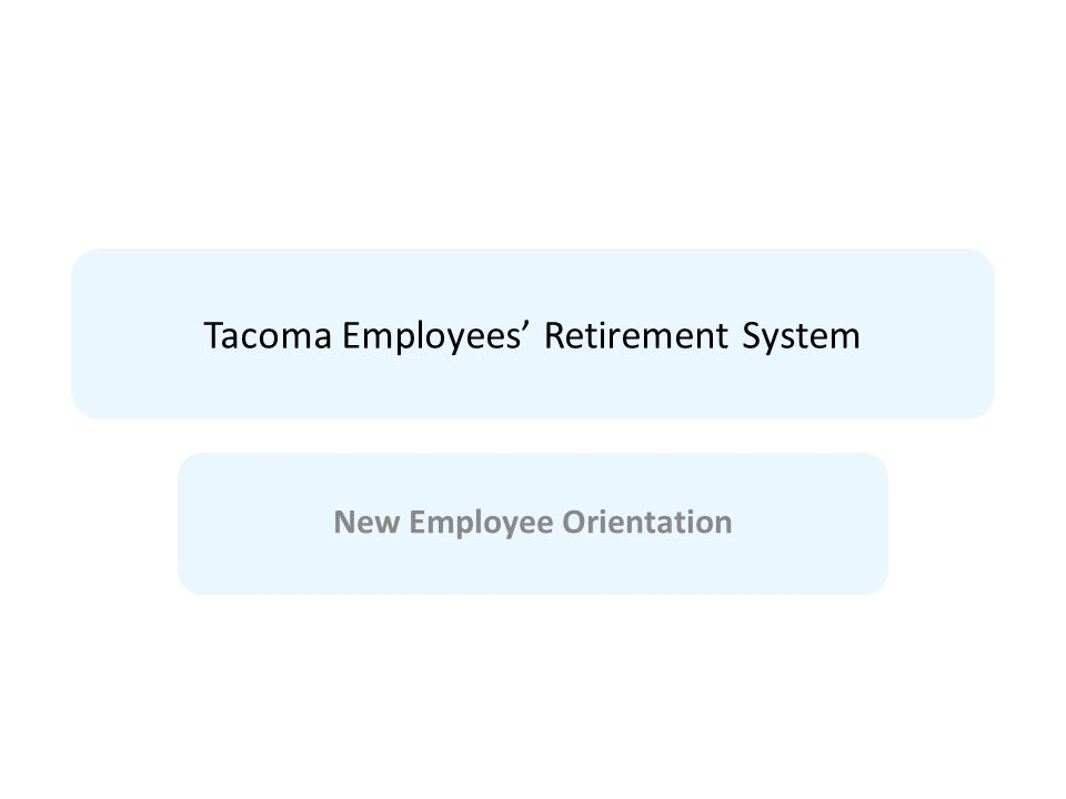 Tacoma Employees' Retirement System New Employee Orientation