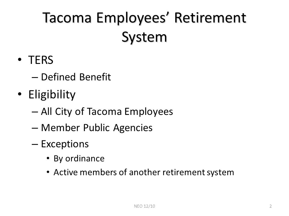 Tacoma Employees' Retirement System TERS – Defined Benefit Eligibility – All City of Tacoma Employees – Member Public Agencies – Exceptions By ordinance Active members of another retirement system 2NEO 12/10