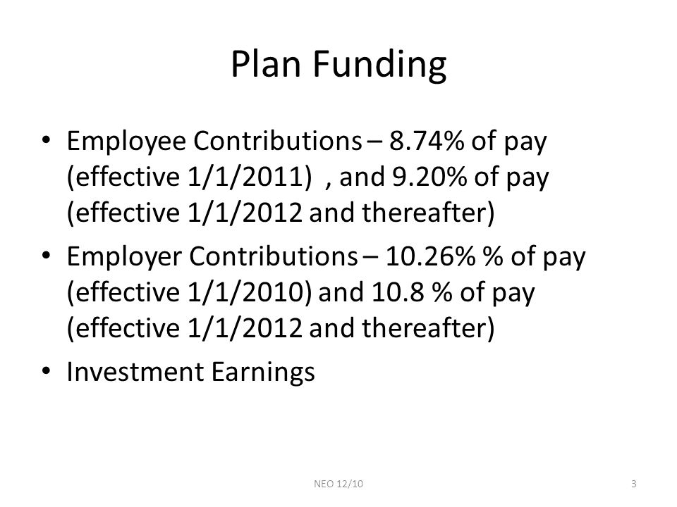 Plan Funding Employee Contributions – 8.74% of pay (effective 1/1/2011), and 9.20% of pay (effective 1/1/2012 and thereafter) Employer Contributions – 10.26% % of pay (effective 1/1/2010) and 10.8 % of pay (effective 1/1/2012 and thereafter) Investment Earnings 3NEO 12/10