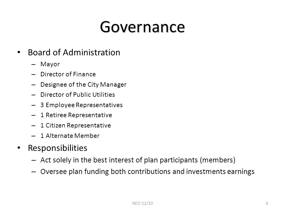 Governance Board of Administration – Mayor – Director of Finance – Designee of the City Manager – Director of Public Utilities – 3 Employee Representatives – 1 Retiree Representative – 1 Citizen Representative – 1 Alternate Member Responsibilities – Act solely in the best interest of plan participants (members) – Oversee plan funding both contributions and investments earnings 4NEO 12/10