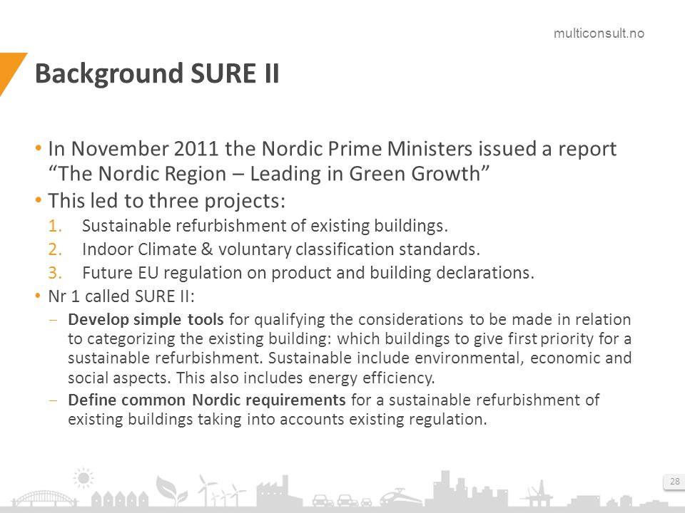 multiconsult.no 28 Background SURE II In November 2011 the Nordic Prime Ministers issued a report The Nordic Region – Leading in Green Growth This led to three projects: 1.Sustainable refurbishment of existing buildings.
