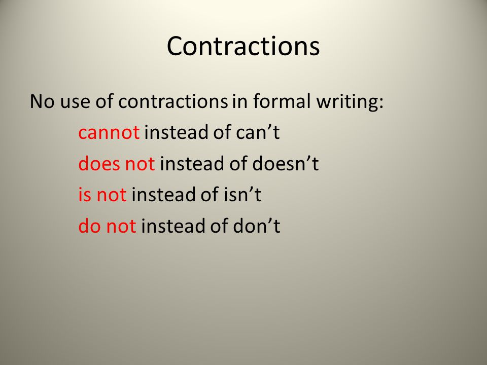 Contractions No use of contractions in formal writing: cannot instead of can't does not instead of doesn't is not instead of isn't do not instead of don't