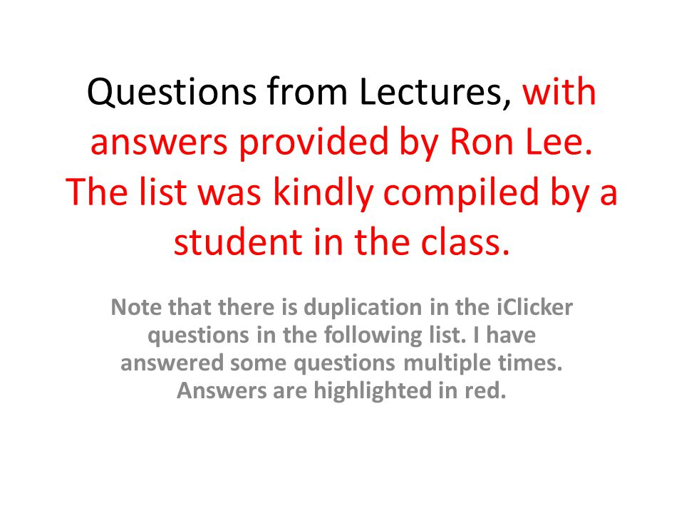 Questions from Lectures, with answers provided by Ron Lee. The list was kindly compiled by a student in the class. Note that there is duplication in t