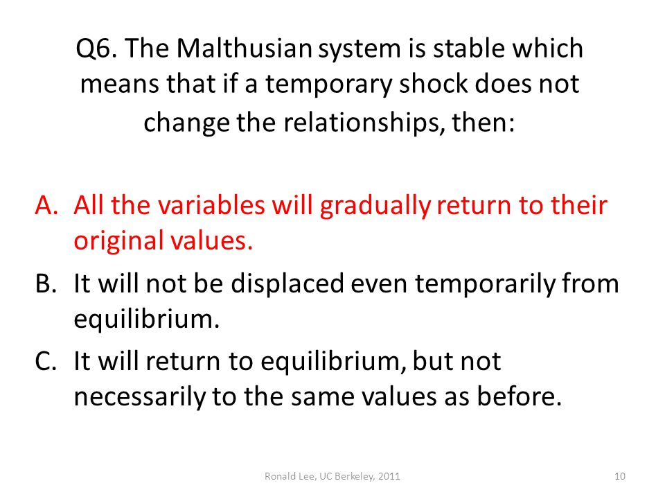 Ronald Lee, UC Berkeley, 201110 Q6. The Malthusian system is stable which means that if a temporary shock does not change the relationships, then: A.A