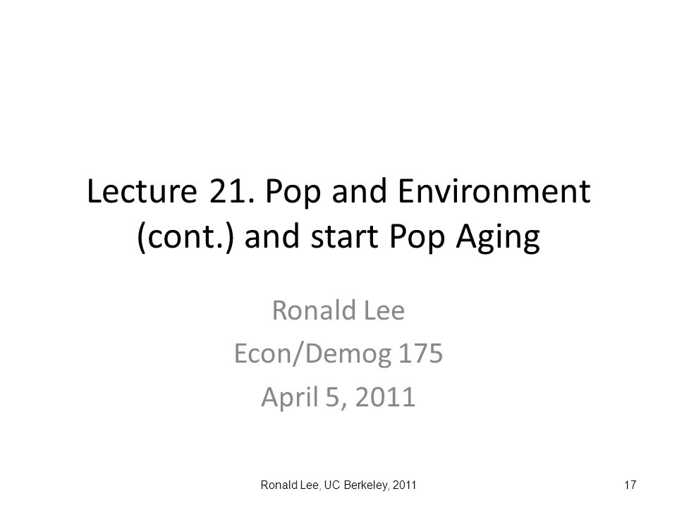 Ronald Lee, UC Berkeley, 201117 Lecture 21. Pop and Environment (cont.) and start Pop Aging Ronald Lee Econ/Demog 175 April 5, 2011
