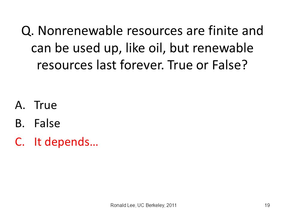 Ronald Lee, UC Berkeley, 201119 Q. Nonrenewable resources are finite and can be used up, like oil, but renewable resources last forever. True or False