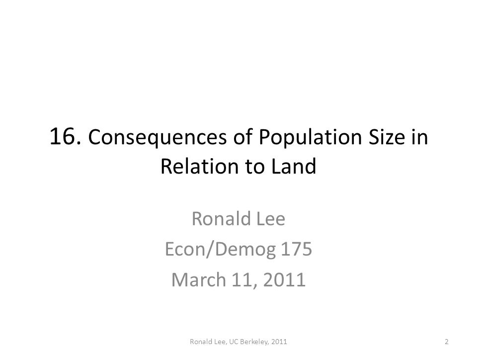 Ronald Lee, UC Berkeley, 20112 16. Consequences of Population Size in Relation to Land Ronald Lee Econ/Demog 175 March 11, 2011