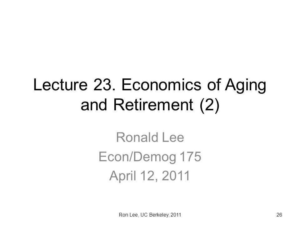 Ron Lee, UC Berkeley, 201126 Lecture 23. Economics of Aging and Retirement (2) Ronald Lee Econ/Demog 175 April 12, 2011