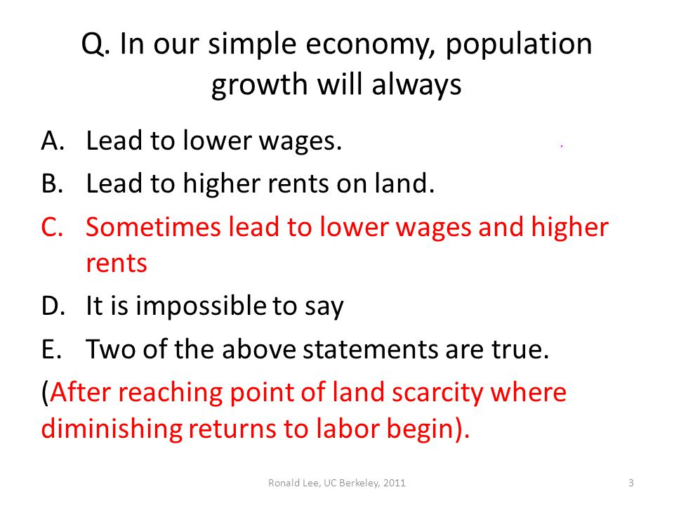 Ronald Lee, UC Berkeley, 20113 Q. In our simple economy, population growth will always A.Lead to lower wages. B.Lead to higher rents on land. C.Someti