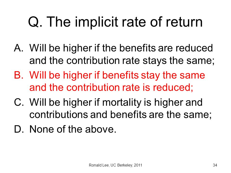 Q. The implicit rate of return A.Will be higher if the benefits are reduced and the contribution rate stays the same; B.Will be higher if benefits sta