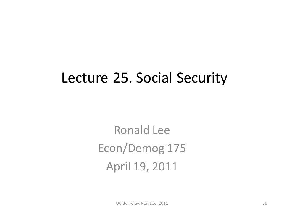 UC Berkeley, Ron Lee, 201136 Lecture 25. Social Security Ronald Lee Econ/Demog 175 April 19, 2011