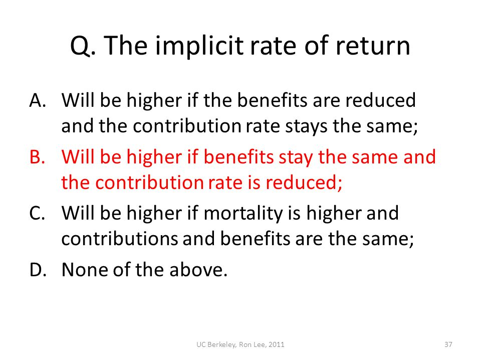 UC Berkeley, Ron Lee, 201137 Q. The implicit rate of return A.Will be higher if the benefits are reduced and the contribution rate stays the same; B.W