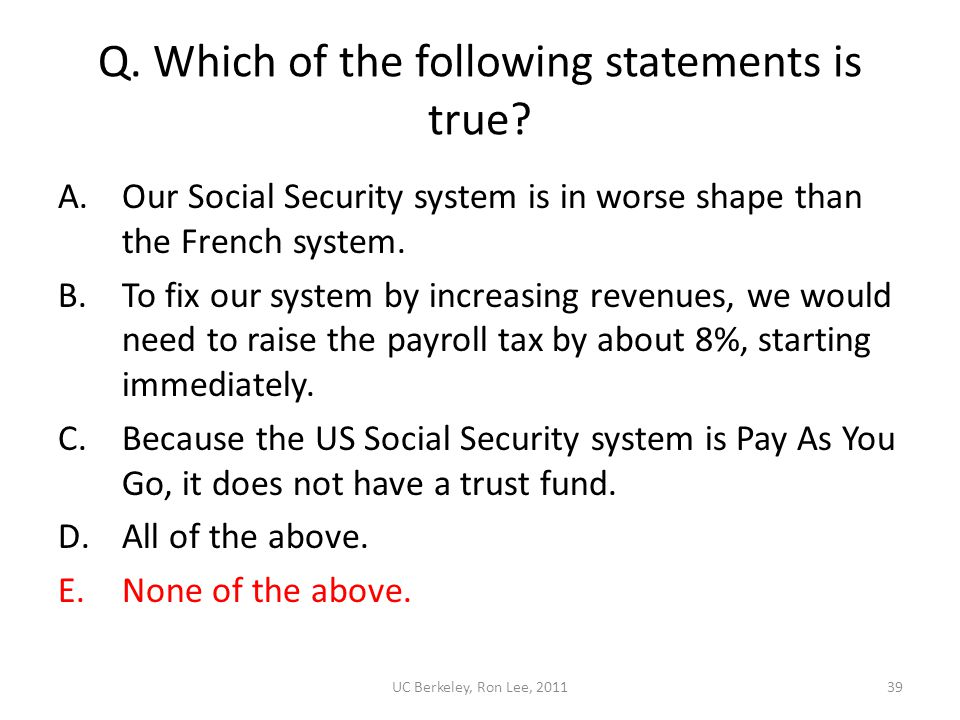 UC Berkeley, Ron Lee, 201139 Q. Which of the following statements is true? A.Our Social Security system is in worse shape than the French system. B.To