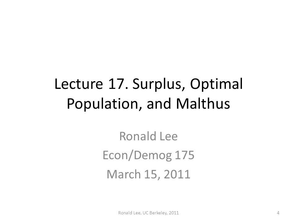 Ronald Lee, UC Berkeley, 2011 Lecture 17. Surplus, Optimal Population, and Malthus Ronald Lee Econ/Demog 175 March 15, 2011 4