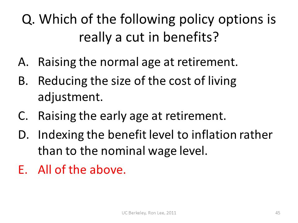 UC Berkeley, Ron Lee, 201145 Q. Which of the following policy options is really a cut in benefits? A.Raising the normal age at retirement. B.Reducing