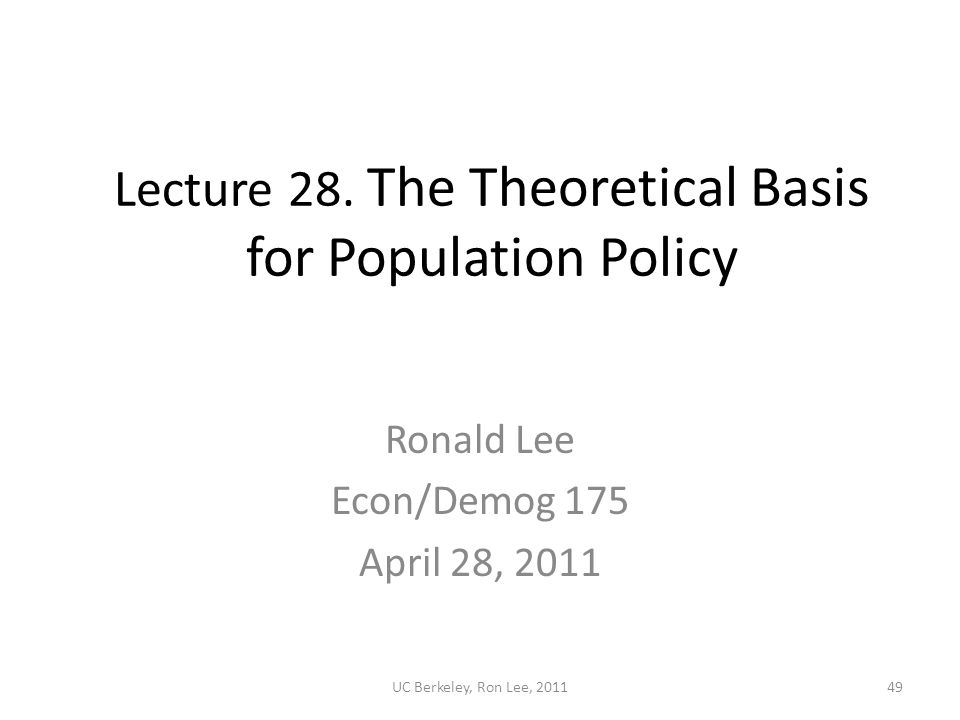UC Berkeley, Ron Lee, 201149 Lecture 28. The Theoretical Basis for Population Policy Ronald Lee Econ/Demog 175 April 28, 2011