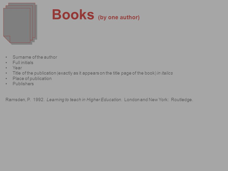 Books (by one author) Surname of the author Full initials Year Title of the publication (exactly as it appears on the title page of the book) in italics Place of publication Publishers Ramsden, P.
