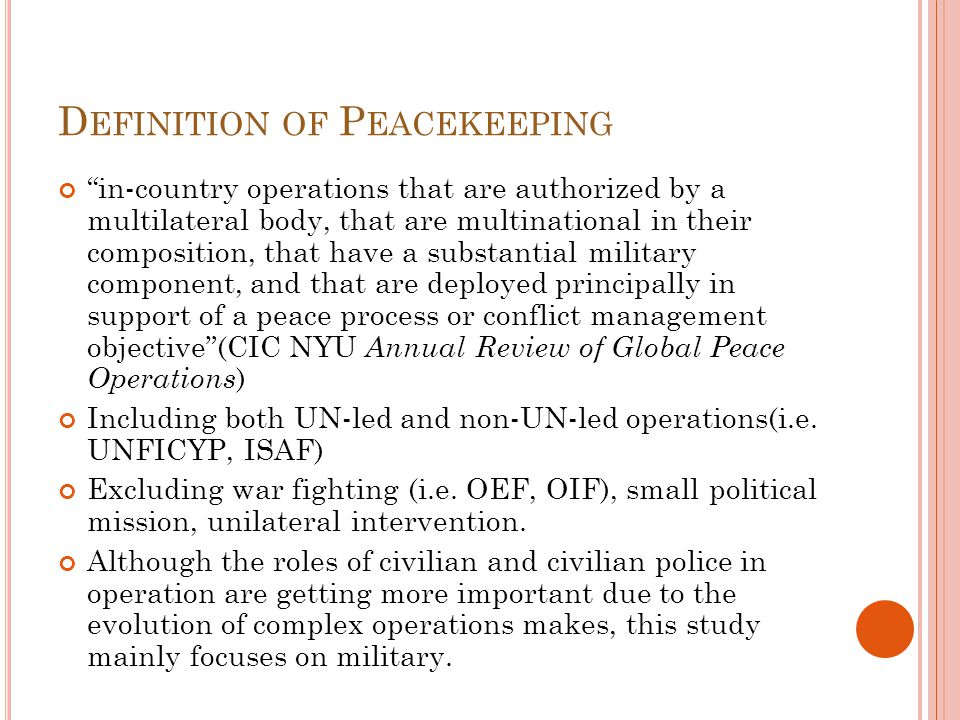 D EFINITION OF P EACEKEEPING in-country operations that are authorized by a multilateral body, that are multinational in their composition, that have a substantial military component, and that are deployed principally in support of a peace process or conflict management objective (CIC NYU Annual Review of Global Peace Operations ) Including both UN-led and non-UN-led operations(i.e.