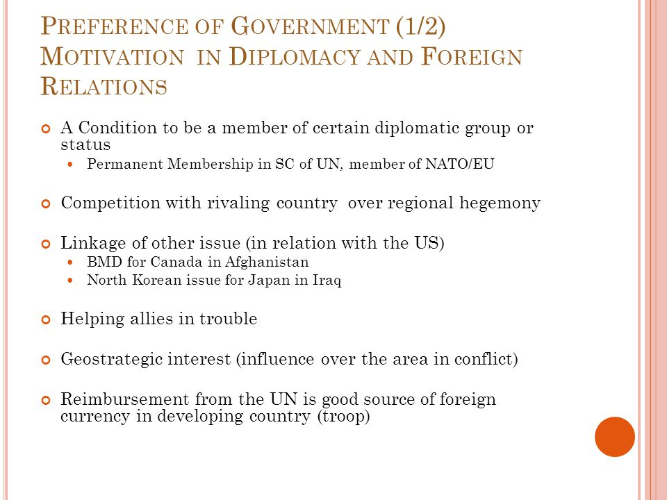 P REFERENCE OF G OVERNMENT (1/2) M OTIVATION IN D IPLOMACY AND F OREIGN R ELATIONS A Condition to be a member of certain diplomatic group or status Permanent Membership in SC of UN, member of NATO/EU Competition with rivaling country over regional hegemony Linkage of other issue (in relation with the US) BMD for Canada in Afghanistan North Korean issue for Japan in Iraq Helping allies in trouble Geostrategic interest (influence over the area in conflict) Reimbursement from the UN is good source of foreign currency in developing country (troop)