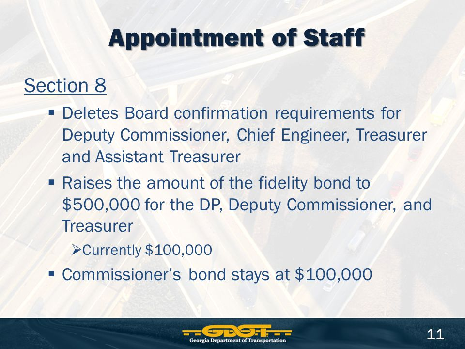 Section 8  Deletes Board confirmation requirements for Deputy Commissioner, Chief Engineer, Treasurer and Assistant Treasurer  Raises the amount of the fidelity bond to $500,000 for the DP, Deputy Commissioner, and Treasurer  Currently $100,000  Commissioner's bond stays at $100,000 Appointment of Staff 11