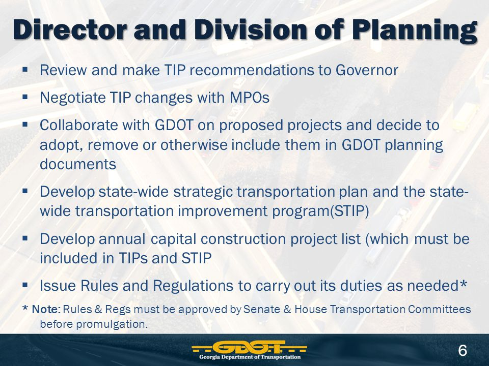 Review and make TIP recommendations to Governor  Negotiate TIP changes with MPOs  Collaborate with GDOT on proposed projects and decide to adopt, remove or otherwise include them in GDOT planning documents  Develop state-wide strategic transportation plan and the state- wide transportation improvement program(STIP)  Develop annual capital construction project list (which must be included in TIPs and STIP  Issue Rules and Regulations to carry out its duties as needed* * Note: Rules & Regs must be approved by Senate & House Transportation Committees before promulgation.