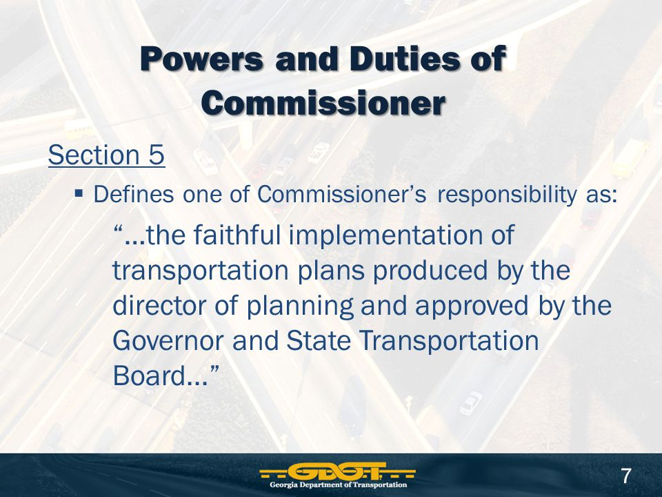 Section 5  Defines one of Commissioner's responsibility as: …the faithful implementation of transportation plans produced by the director of planning and approved by the Governor and State Transportation Board... Powers and Duties of Commissioner 7