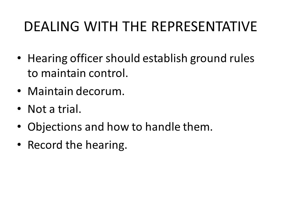 DEALING WITH THE REPRESENTATIVE Hearing officer should establish ground rules to maintain control.