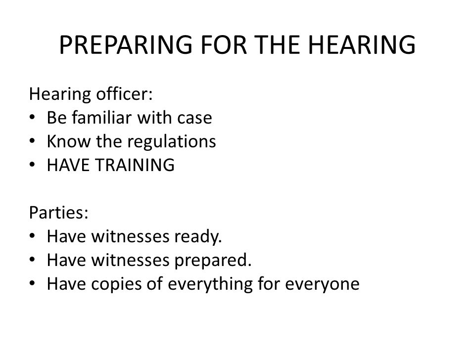 PREPARING FOR THE HEARING Hearing officer: Be familiar with case Know the regulations HAVE TRAINING Parties: Have witnesses ready.