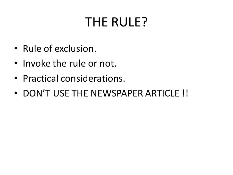 THE RULE. Rule of exclusion. Invoke the rule or not.
