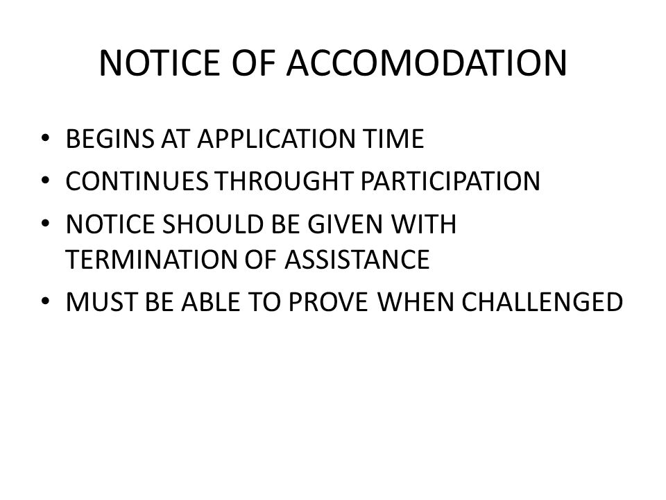 NOTICE OF ACCOMODATION BEGINS AT APPLICATION TIME CONTINUES THROUGHT PARTICIPATION NOTICE SHOULD BE GIVEN WITH TERMINATION OF ASSISTANCE MUST BE ABLE TO PROVE WHEN CHALLENGED