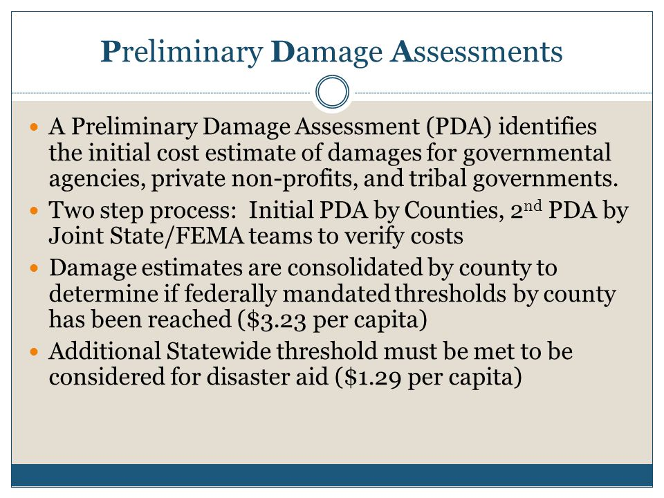 Preliminary Damage Assessments A Preliminary Damage Assessment (PDA) identifies the initial cost estimate of damages for governmental agencies, privat