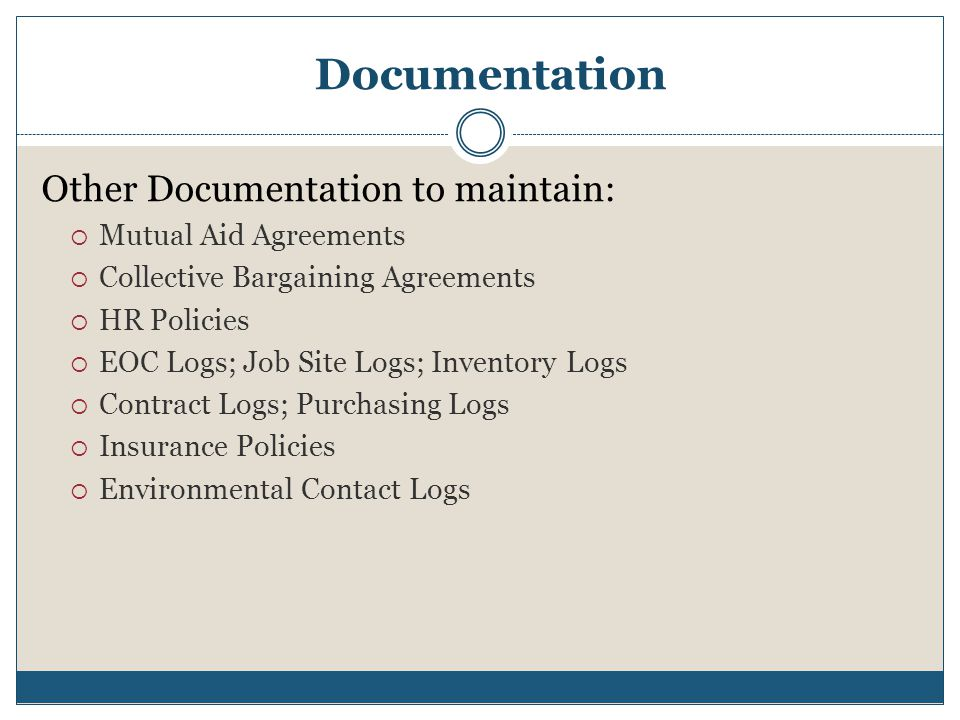 Documentation Other Documentation to maintain:  Mutual Aid Agreements  Collective Bargaining Agreements  HR Policies  EOC Logs; Job Site Logs; Inv