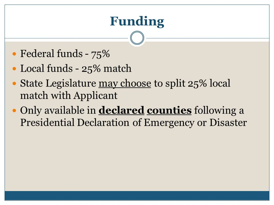 Funding Federal funds - 75% Local funds - 25% match State Legislature may choose to split 25% local match with Applicant Only available in declared co