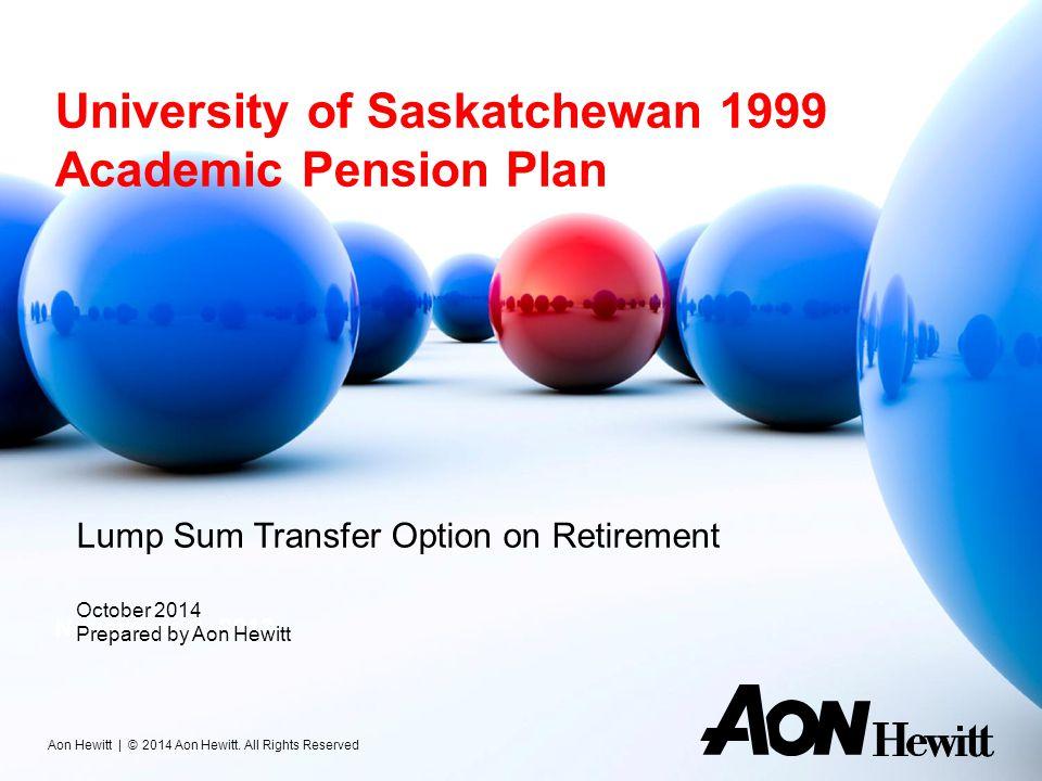 University of Saskatchewan 1999 Academic Pension Plan November 8, 2013 Aon Hewitt | © 2014 Aon Hewitt. All Rights Reserved Lump Sum Transfer Option on