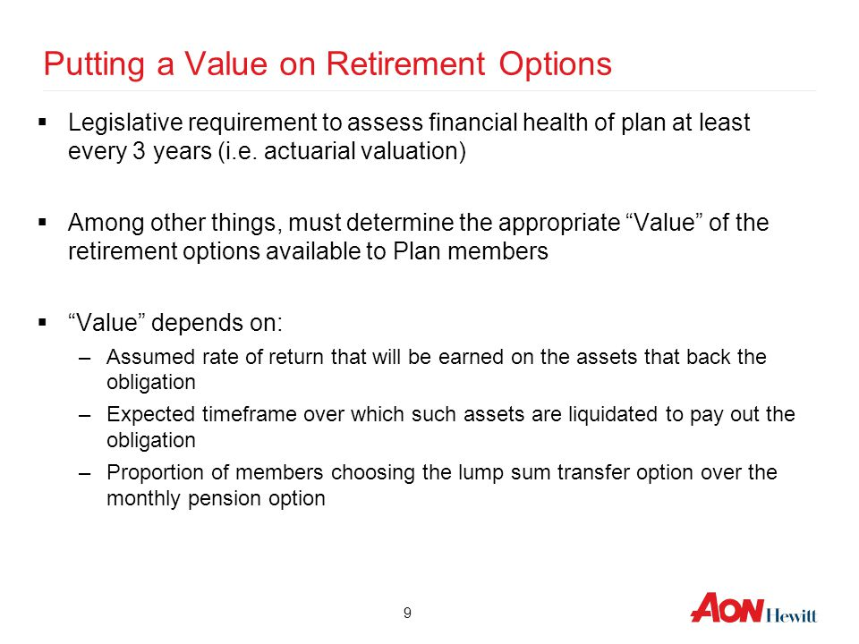 9 Putting a Value on Retirement Options  Legislative requirement to assess financial health of plan at least every 3 years (i.e. actuarial valuation)