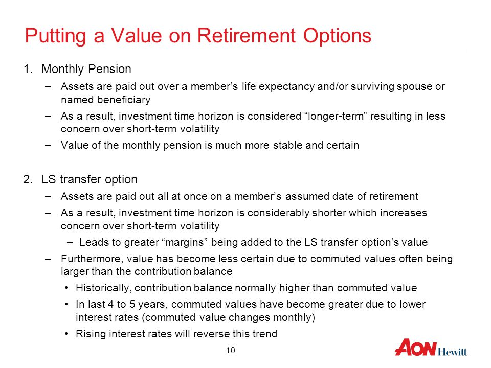 10 Putting a Value on Retirement Options 1.Monthly Pension –Assets are paid out over a member's life expectancy and/or surviving spouse or named benef