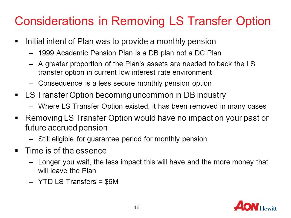 Considerations in Removing LS Transfer Option  Initial intent of Plan was to provide a monthly pension –1999 Academic Pension Plan is a DB plan not a