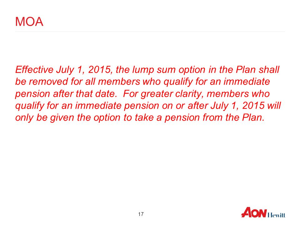MOA Effective July 1, 2015, the lump sum option in the Plan shall be removed for all members who qualify for an immediate pension after that date. For