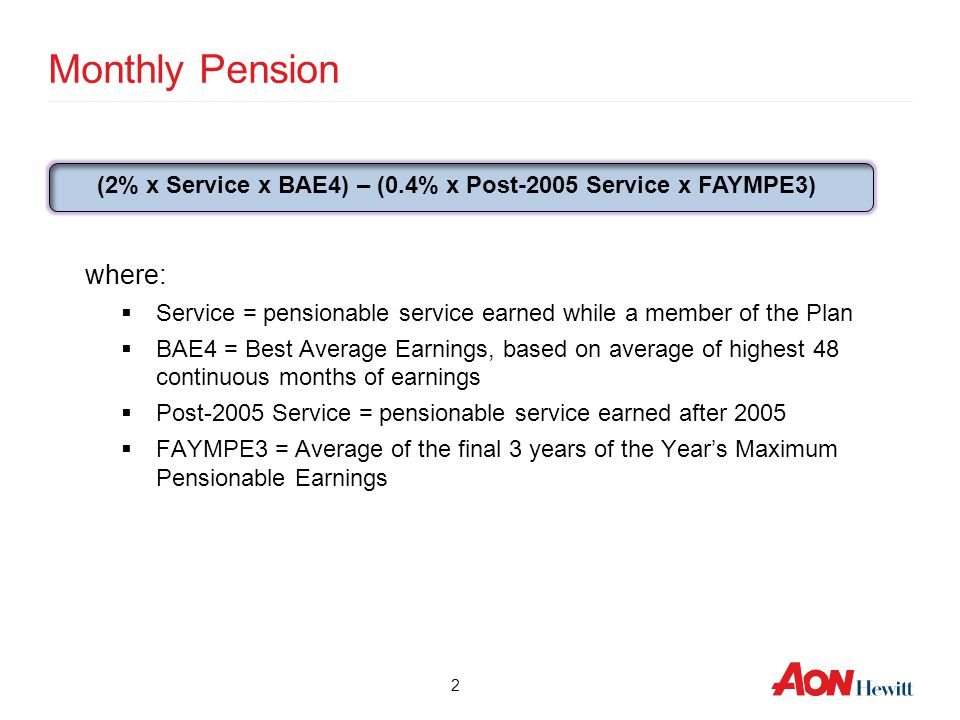 2 Monthly Pension where:  Service = pensionable service earned while a member of the Plan  BAE4 = Best Average Earnings, based on average of highest
