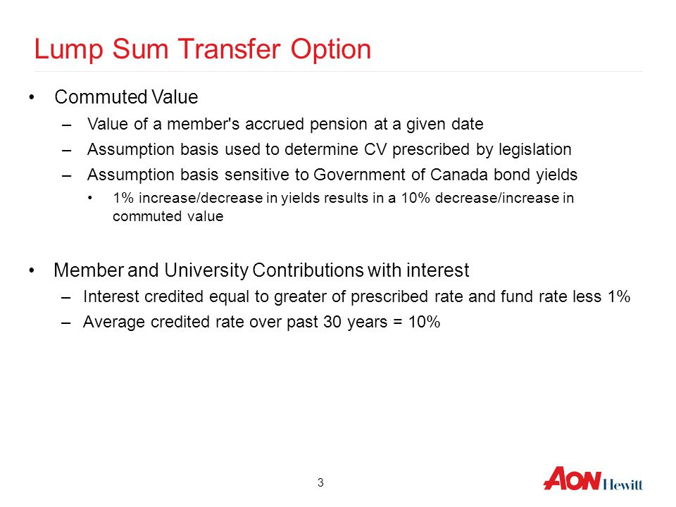 3 Lump Sum Transfer Option Commuted Value –Value of a member's accrued pension at a given date –Assumption basis used to determine CV prescribed by le