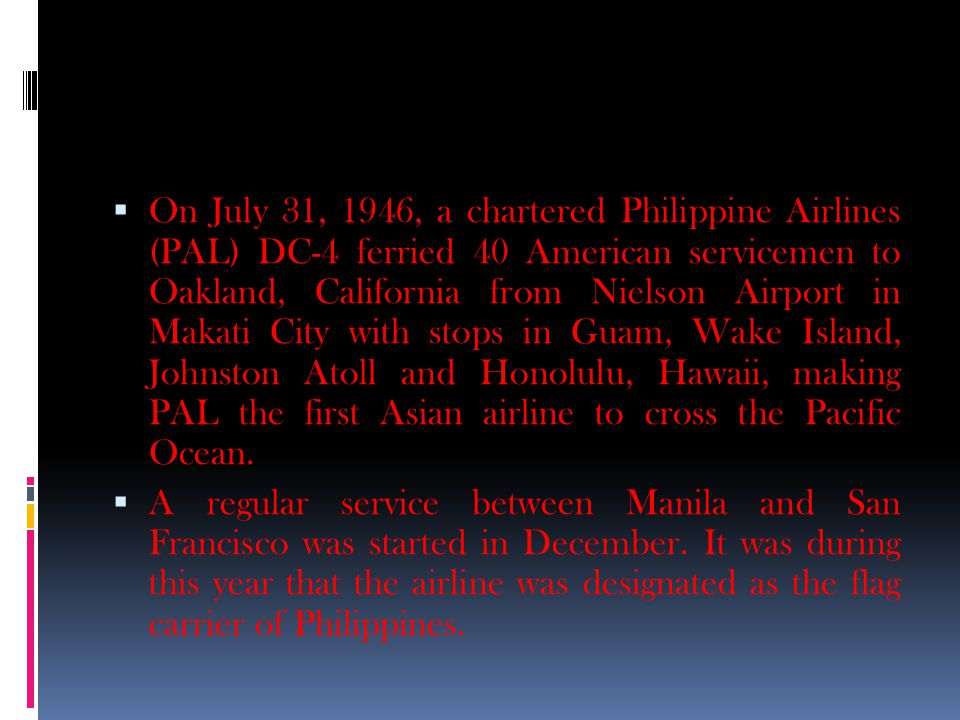  On July 31, 1946, a chartered Philippine Airlines (PAL) DC-4 ferried 40 American servicemen to Oakland, California from Nielson Airport in Makati City with stops in Guam, Wake Island, Johnston Atoll and Honolulu, Hawaii, making PAL the first Asian airline to cross the Pacific Ocean.
